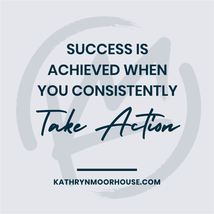 Success is achieved when you consistently take action - Kathryn Moorhouse Business quote