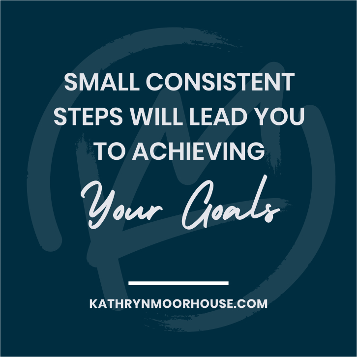 small consistent steps will lead you to achieving your goals - Kathryn Moorhouse business quote